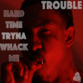 Trouble - Hard Time Tryna Whack Me